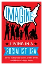 Imagine - Living in a Socialist U.S.A. ebook by Frances Goldin, Debby Smith, Michael Smith