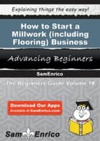 How to Start a Millwork (including Flooring) Business - How to Start a Millwork (including Flooring) Business ebook by Marta Moody