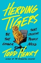 Herding Tigers - Be the Leader That Creative People Need eBook by Todd Henry