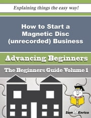 How to Start a Magnetic Disc (unrecorded) Business (Beginners Guide) ebook by Serina Abreu,Sam Enrico