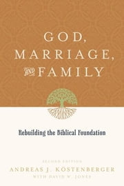 God, Marriage, and Family: Rebuilding the Biblical Foundation ebook by Andreas J. Kostenberger,David W. Jones