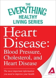 Heart Disease: Blood Pressure, Cholesterol, and Heart Disease: The most important information you need to improve your health ebook by Adams Media
