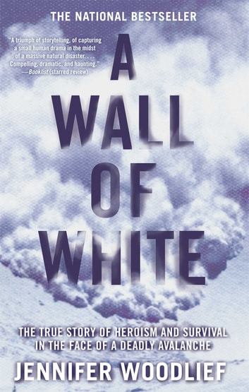 A Wall of White - The True Story of Heroism and Survival in the Face of a Deadly Avalanche ebook by Jennifer Woodlief