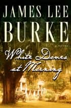White Doves at Morning - A Novel ebook by James Lee Burke