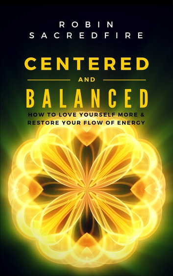 Centered and Balanced - How to Love Yourself More and Restore Your Flow of Energy ebook by Robin Sacredfire