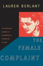 The Female Complaint - The Unfinished Business of Sentimentality in American Culture ebook by Lauren Berlant