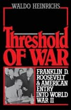 Threshold of War : Franklin D. Roosevelt and American Entry into World War II ebook by Waldo Heinrichs