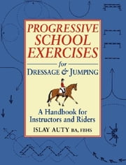 PROGRESSIVE SCHOOL EXERCISE FOR DRESSAGE AND JUMPING ebook by Islay Auty