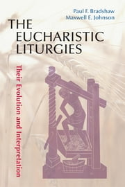 The Eucharistic Liturgies - Their Evolution and Interpretation ebook by Paul F. Bradshaw,Maxwell   E. Johnson