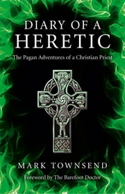 Diary of a Heretic - The Pagan Adventures of a Christian Priest ebook by Mark Townsend