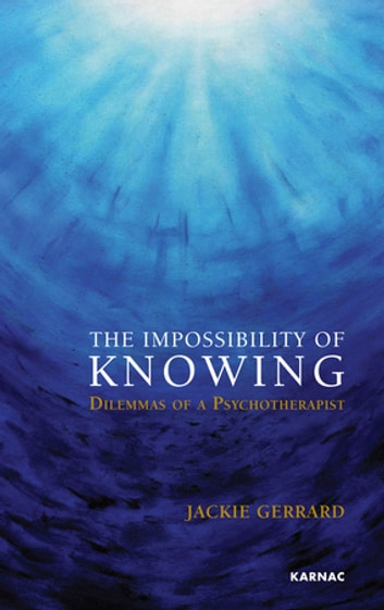 The Impossibility of Knowing - Dilemmas of a Psychotherapist ebook by Jackie Gerrard