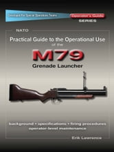 Practical Guide to the Operational Use of the M79 Grenade Launcher ebook by Erik Lawrence