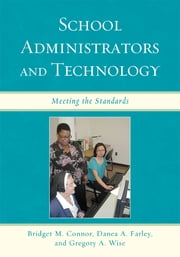 School Administrators and Technology - Meeting the Standards ebook by Bridget M. Connor,Danea A. Farley,Gregory A. Wise