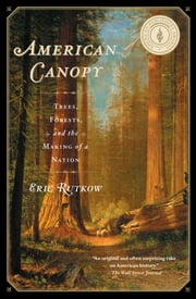 American Canopy - Trees, Forests, and the Making of a Nation ebook by Eric Rutkow