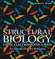 Structural Biology Using Electrons and X-rays - An Introduction for Biologists ebook by Michael F Moody