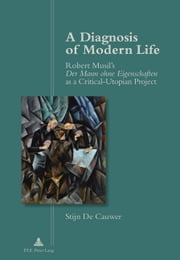A Diagnosis of Modern Life - Robert Musil's Der Mann ohne Eigenschaften as a Critical-Utopian Project ebook by Stijn De Cauwer