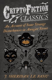 An Account of Some Strange Disturbances in Aungier Street (Cryptofiction Classics - Weird Tales of Strange Creatures) ebook by J. Sheridan Le Fanu
