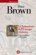 La formazione dell'Europa cristiana - Universalismo e diversità ebook by Peter Brown, Michele Sampaolo