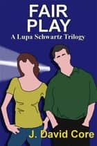 Fair Play: A Lupa Schwartz Trilogy ebook by J. David Core