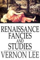 Renaissance Fancies and Studies ebook by Vernon Lee