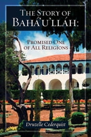 The Story of Bahaullah - Promised One of All Religions ebook by Druzelle Cederquist