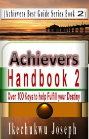 Achievers Handbook 2 - (Over 100 Inspirational Keys to fulfill your Destiny) ebook by Ikechukwu Joseph