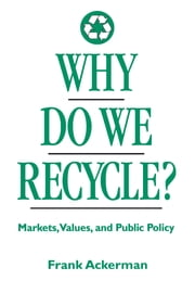 Why Do We Recycle? - Markets, Values, and Public Policy ebook by Frank Ackerman