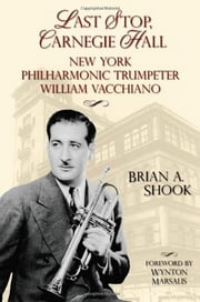 Last Stop Carnegie Hall: New York Philharmonic Trumpeter William Vacchiano ebook by Brian A. Shook