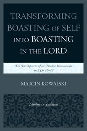 Transforming Boasting of Self into Boasting in the Lord - The Development of the Pauline Periautologia in 2 Cor 10–13 ebook by Marcin Kowalski