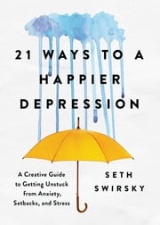 21 Ways to a Happier Depression - A Creative Guide to Getting Unstuck from Anxiety, Setbacks, and Stress ebook by Seth Swirsky