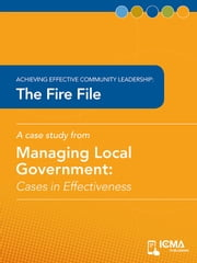 The Fire File: Cases in Effectiveness: Achieving Effective Community Leadership ebook by Scott  D.  Lazenby,Charldean  Newell