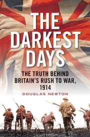 The Darkest Days - The Truth Behind Britain's Rush to War, 1914 ebook by Douglas Newton