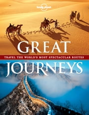 Great Journeys - Travel the World's Most Spectacular Routes ebook by Lonely Planet