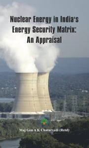 Nuclear Energy in India's Energy Security Matrix: An Appraisal ebook by Maj Gen Ajay   Kumar Chaturvedi AVSM, VSM (Retd)