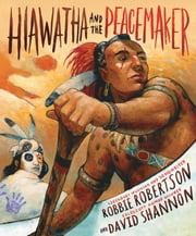 Hiawatha and the Peacemaker ebook by Robbie Robertson,David Shannon