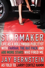 Starmaker: Life as a Hollywood Publicist with Farrah, the Rat Pack and 600 More Stars Who Fired Me ebook by Bernstein, Jay