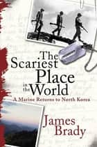 The Scariest Place in the World - A Marine Returns to North Korea ebook by James Brady