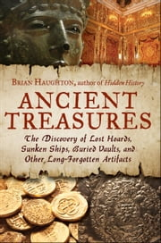 Ancient Treasures - The Discovery of Lost Hoards, Sunken Ships, Buried Vaults, and Other Long-Forgotten Artifacts ebook by Brian Haughton
