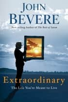 Extraordinary - The Life You're Meant to Live eBook by John Bevere
