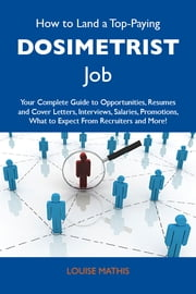 How to Land a Top-Paying Dosimetrist Job: Your Complete Guide to Opportunities, Resumes and Cover Letters, Interviews, Salaries, Promotions, What to Expect From Recruiters and More ebook by Mathis Louise
