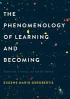 The Phenomenology of Learning and Becoming - Enthusiasm, Creativity, and Self-Development ebook by Eugene Mario DeRobertis