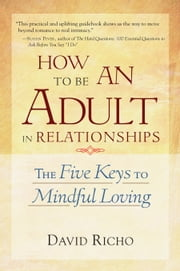 How to Be an Adult in Relationships - The Five Keys to Mindful Loving ebook by David Richo