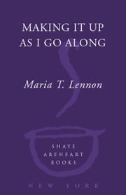 Making It Up As I Go Along - A Novel ebook by Maria T. Lennon