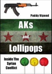 AKs and Lollipops: Inside The Syrian Conflict ebook by Paddy Vipond
