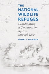 The National Wildlife Refuges - Coordinating A Conservation System Through Law ebook by Robert L. Fischman