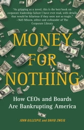 Money for Nothing - How CEOs and Boards Enrich Themselves While Bankrupting America ebook by John Gillespie,David Zweig