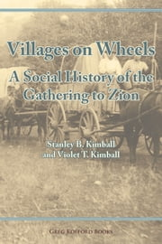 Villages on Wheels: A Social History of the Gathering to Zion ebook by Stanley B. Kimball, Violet T. Kimball