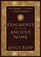Fragments of Your Ancient Name - 365 Glimpses of the Divine for Daily Meditation ebook by Joyce Rupp