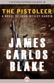 The Pistoleer - A Novel of John Wesley Hardin ebook by James Carlos Blake