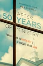 After 50 Years of Ministry - 7 Things I'd Do Differently and 7 Things I'd Do the Same ebook by Bob Russell, Jack N Graham